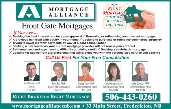 Mortgage Alliance - Front Gate Mortgages (506-443-0260) - Display Ad - MORTGAGE IS THE ONE WE BUILD TOGETHER Front Gate Mortgages If You Are... Seeking the best interest rate for a pre-approval Renewing or refinancing your current mortgage A previous bankrupt with equity in your home Trying to lower monthly payments by way of a debt consolidation Looking to purchase or refinance commercial property Seeking a new lender as your current mortgage provider will not renew your contract Self-employed and experiencing difficulty obtaining credit Seeking a cash-back mortgage Looking for advice from a professional that will provide you with the personalized service you deserve Call Us First For Your Free Consultation Kent Brewer AMP Kent Fox AMP Cathy Gingras AMP Mike Dawson AMPEloise Tracy AMP Owner Senior Mortgage Agent Senior Mortgage AgentSenior Mortgage Agent 476-0914 451-5611 476-6847 476-9741471-4324 Right Broker = Right Mortgage 506-443-0260 www.mortgagealliancenb.com 33 Main Street, Fredericton, NB THE RIGHT