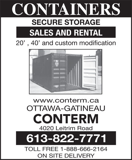 Conterm (613-822-7771) - Display Ad - SALES AND RENTAL 4020 Leitrim Road 613-822-7771 TOLL FREE 1-888-666-2164 ON SITE DELIVERY 20  , 40  and custom modification www.conterm.ca OTTAWA-GATINEAU CONTERM CONTAINERS CONTAINERS SECURE STORAGE SECURE STORAGE SALES AND RENTAL 20  , 40  and custom modification www.conterm.ca OTTAWA-GATINEAU CONTERM 4020 Leitrim Road 613-822-7771 TOLL FREE 1-888-666-2164 ON SITE DELIVERY