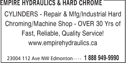 Empire Hydraulics & Hard Chrome (780-483-8001) - Display Ad - CYLINDERS - Repair & Mfg/Industrial Hard Chroming/Machine Shop - OVER 30 Yrs of Fast, Reliable, Quality Service! www.empirehydraulics.ca CYLINDERS - Repair & Mfg/Industrial Hard Chroming/Machine Shop - OVER 30 Yrs of Fast, Reliable, Quality Service! www.empirehydraulics.ca