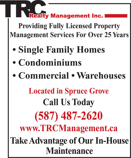 T R C Management (780-962-9300) - Display Ad - Condominiums Commercial   Warehouses Located in Spruce Grove Call Us Today (587) 487-2620 www.TRCManagement.ca Maintenance Take Advantage of Our In-House Providing Fully Licensed Property Management Services For Over 25 Years Single Family Homes