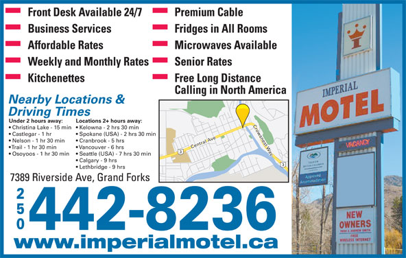 Imperial Motel (250-442-8236) - Display Ad - Lethbridge - 9 hrs 7389 Riverside Ave, Grand Forks 250 442-8236 www.imperialmotel.ca Front Desk Available 24/7 Premium Cable Business Services Fridges in All Rooms Affordable Rates Microwaves Available Weekly and Monthly Rates Senior Rates Kitchenettes Free Long Distance Calling in North America Nearby Locations & Driving Times Under 2 hours away: Locations 2+ hours away: Christina Lake - 15 min  Kelowna - 2 hrs 30 min Castlegar - 1 hr Spokane (USA) - 2 hrs 30 min Nelson - 1 hr 30 min Cranbrook - 5 hrs Central Ave Crowsnest Way Trail - 1 hr 30 min Vancouver - 6 hrs Osoyoos - 1 hr 30 min Seattle (USA) - 7 hrs 30 min Calgary - 9 hrs