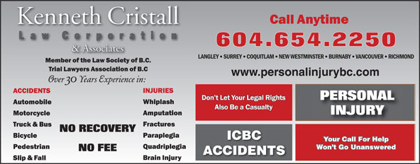 Kenneth Cristall (604-654-2250) - Annonce illustrée======= - LANGLEY SURREY VANCOUVER RICHMOND NEW WESTMINSTER BURNABY COQUITLAM www.personalinjurybc.com ICBC Your Call For Help Won t Go Unanswered ACCIDENTS