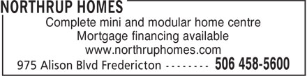 Northrup Homes (506-458-5600) - Display Ad - Complete mini and modular home centre Mortgage financing available www.northruphomes.com