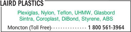 Laird Plastics (1-800-561-3964) - Annonce illustrée======= - Plexiglas, Nylon, Teflon, UHMW, Glasbord Sintra, Coroplast, DiBond, Styrene, ABS Moncton (Toll Free)--------------- 1 800 561-3964 LAIRD PLASTICS