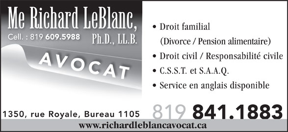 Leblanc Richard (819-841-1883) - Annonce illustrée======= - Me Richard LeBlanc, Droit familial Cell. : 819 609.5988 Cell. : 819 609.5988 Ph.D., LL.B. (Divorce / Pension alimentaire) Droit civil / Responsabilité civile AVOCAT C.S.S.T. et S.A.A.Q. Service en anglais disponible 1350, rue Royale, Bureau 1105 819 841.1883 www.richardleblancavocat.ca