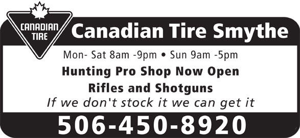 Canadian Tire (506-450-8920) - Display Ad - Canadian Tire Smythe Mon- Sat 8am -9pm   Sun 9am -5pm Hunting Pro Shop Now Open Rifles and Shotguns If we don't stock it we can get it 506-450-8920 Canadian Tire Smythe Mon- Sat 8am -9pm   Sun 9am -5pm Hunting Pro Shop Now Open Rifles and Shotguns If we don't stock it we can get it 506-450-8920