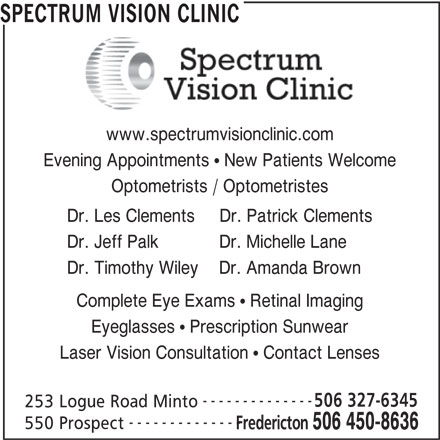 Spectrum Vision Clinic (506-450-8636) - Display Ad - 506 450-8636 SPECTRUM VISION CLINIC www.spectrumvisionclinic.com Evening Appointments   New Patients Welcome Optometrists / Optometristes Dr. Les Clements     Dr. Patrick Clements Dr. Jeff Palk            Dr. Michelle Lane Dr. Timothy Wiley    Dr. Amanda Brown Complete Eye Exams   Retinal Imaging Eyeglasses   Prescription Sunwear Laser Vision Consultation   Contact Lenses -------------- 506 327-6345 253 Logue Road Minto -------------- 550 Prospect Fredericton SPECTRUM VISION CLINIC www.spectrumvisionclinic.com Evening Appointments   New Patients Welcome Optometrists / Optometristes Dr. Les Clements     Dr. Patrick Clements Dr. Jeff Palk            Dr. Michelle Lane Dr. Timothy Wiley    Dr. Amanda Brown Complete Eye Exams   Retinal Imaging Eyeglasses   Prescription Sunwear Laser Vision Consultation   Contact Lenses -------------- 506 327-6345 253 Logue Road Minto -------------- 550 Prospect Fredericton 506 450-8636