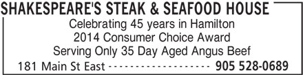 Shakespeare's Steak & Seafood (905-528-0689) - Display Ad - Celebrating 45 years in Hamilton 2014 Consumer Choice Award Serving Only 35 Day Aged Angus Beef ------------------- 905 528-0689 181 Main St East SHAKESPEARE'S STEAK & SEAFOOD HOUSE