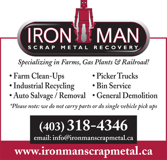Iron Man Scrap Metal Recovery (403-318-4346) - Display Ad - Specializing in Farms, Gas Plants & Railroad! Farm Clean-Ups Picker Trucks Bin Service Industrial Recycling General Demolition Auto Salvage / Removal *Please note: we do not carry parts or do single vehicle pick ups (403) 318-4346 www.ironmanscrapmetal.ca