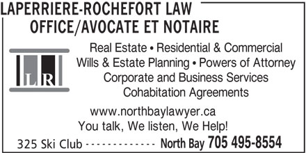 Laperriere-Rochefort Law Office/Avocate et Notaire (705-495-8554) - Annonce illustrée======= - LAPERRIERE-ROCHEFORT LAW OFFICE/AVOCATE ET NOTAIRE Real Estate   Residential & Commercial Wills & Estate Planning   Powers of Attorney Corporate and Business Services Cohabitation Agreements www.northbaylawyer.ca You talk, We listen, We Help! ------------- North Bay 705 495-8554 325 Ski Club