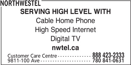 Northwestel (1-800-667-0123) - Display Ad - NORTHWESTEL SERVING HIGH LEVEL WITH Cable Home Phone High Speed Internet Digital TV nwtel.ca 888 423-2333 Customer Care Centre-------------- 9811-100 Ave--------------------- 780 841-0631