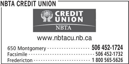 NBTA Credit Union (506-452-1724) - Display Ad - REDIT UNION www.nbtacu.nb.ca ------------------ 506 452-1724 650 Montgomery ---------------------------- 506 452-1732 Facsimile ------------------------ 1 800 565-5626 Fredericton NBTA CREDIT UNION www.nbtacu.nb.ca ------------------ 506 452-1724 650 Montgomery ---------------------------- 506 452-1732 Facsimile ------------------------ 1 800 565-5626 Fredericton NBTA CREDIT UNION REDIT UNION