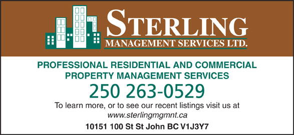 Sterling Management Services Ltd (250-785-2829) - Display Ad - STERLING MANAGEMENT SERVICES LTD. PROFESSIONAL RESIDENTIAL AND COMMERCIAL PROPERTY MANAGEMENT SERVICES 250 263-0529 To learn more, or to see our recent listings visit us at www.sterlingmgmnt.ca 10151 100 St St John BC V1J3Y7