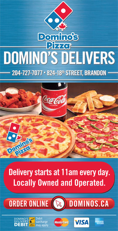 Domino's Pizza (204-727-7077) - Annonce illustrée======= - DOMINO S DELIVERS th 2047277077  82418 STREET, BRANDON Delivery starts at 11am every day. Locally Owned and Operated. Debit DOMINO S DELIVERY surcharge may apply. DEBIT
