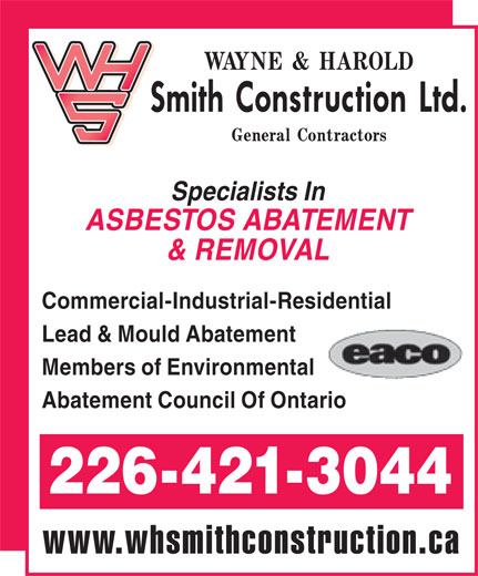 W H Smith Construction Ltd (1-888-527-0527) - Display Ad - Specialists In ASBESTOS ABATEMENT & REMOVAL Commercial-Industrial-Residential Lead & Mould Abatement Members of Environmental Abatement Council Of Ontario 226-421-3044 www.whsmithconstruction.ca Specialists In ASBESTOS ABATEMENT & REMOVAL Commercial-Industrial-Residential Lead & Mould Abatement Members of Environmental Abatement Council Of Ontario 226-421-3044 www.whsmithconstruction.ca