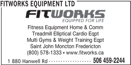 Fitworks Equipment (506-459-2244) - Annonce illustrée======= - Fitness Equipment Home & Comm Treadmill Elliptical Cardio Eqpt Multi Gyms & Weight Training Eqpt Saint John Moncton Fredericton (800) 578-1333   www.fitworks.ca ------------------ 506 459-2244 1 880 Hanwell Rd FITWORKS EQUIPMENT LTD