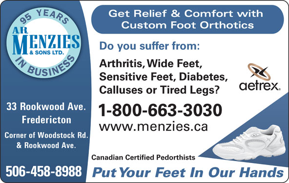 Menzies (506-458-8988) - Annonce illustrée======= - Do you suffer from: Arthritis, Wide Feet, Sensitive Feet, Diabetes, Calluses or Tired Legs? 33 Rookwood Ave. 1-800-663-3030 Fredericton www.menzies.ca Corner of Woodstock Rd. & Rookwood Ave. Canadian Certified Pedorthists 506-458-8988 Put Your Feet In Our Hands Get Relief & Comfort with Custom Foot Orthotics