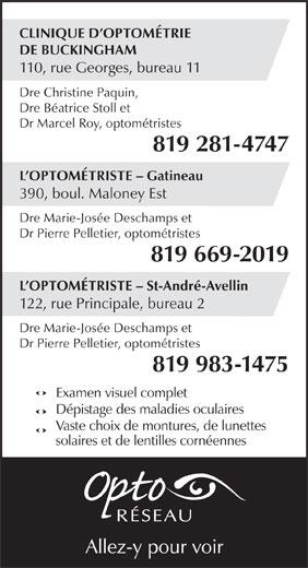 Clinique d'optométrie de Buckingham (819-281-4747) - Annonce illustrée======= - CLINIQUE D OPTOMÉTRIE DE BUCKINGHAM 110, rue Georges, bureau 11 Dre Marie-Josée Deschamps et Dre Christine Paquin, Dre Béatrice Stoll et Dr Marcel Roy, optométristes 819 281-4747 L OPTOMÉTRISTE - Gatineau 390, boul. Maloney Est Dr Pierre Pelletier, optométristes 819 669-2019 L OPTOMÉTRISTE - St-André-Avellin 122, rue Principale, bureau 2 Dre Marie-Josée Deschamps et Dr Pierre Pelletier, optométristes 819 983-1475 Examen visuel complet Dépistage des maladies oculaires Vaste choix de montures, de lunettes solaires et de lentilles cornéennes