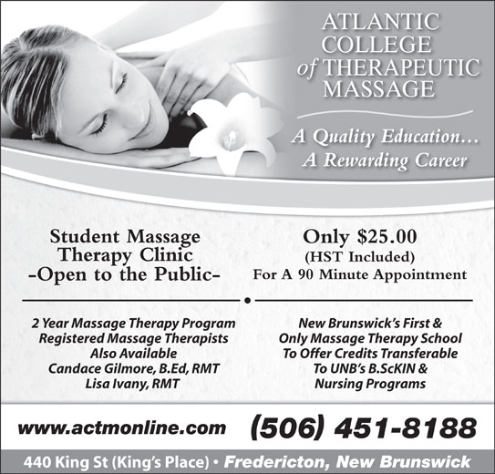 Atlantic College of Therapeutic Massage (506-451-8188) - Annonce illustrée======= - New Brunswick s First & Registered Massage Therapists Only Massage Therapy School Also Available To Offer Credits Transferable Candace Gilmore, B.Ed, RMT To UNB s B.ScKIN & Lisa Ivany, RMT Nursing Programs www.actmonline.com 440 King St (King s Place) Fredericton, New Brunswick 506 451-8188 A Quality Education...Q A Rewarding Career Student Massage Only $25.00 Therapy Clinic (HST Included) For A 90 Minute Appointment -Open to the Public- 2 Year Massage Therapy Program