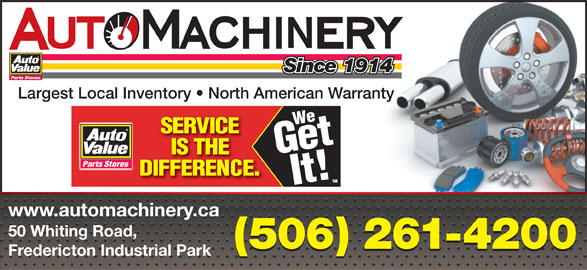 Auto Machinery & General Supply Co. Ltd. (506-453-1600) - Display Ad - Since 1914 Largest Local Inventory   North American Warranty www.automachinery.ca 50 Whiting Road, (506) 261-4200 Fredericton Industrial Park Since 1914 Largest Local Inventory   North American Warranty www.automachinery.ca 50 Whiting Road, (506) 261-4200 Fredericton Industrial Park