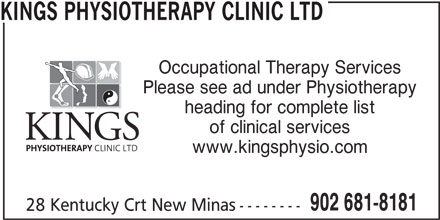 Kings Physiotherapy Clinic Ltd (902-681-8181) - Display Ad - Occupational Therapy Services Please see ad under Physiotherapy heading for complete list of clinical services www.kingsphysio.com 902 681-8181 28 Kentucky Crt New Minas-------- KINGS PHYSIOTHERAPY CLINIC LTD