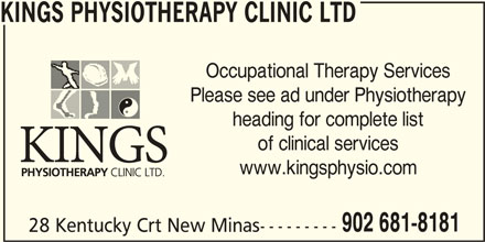 Kings Physiotherapy Clinic Ltd (902-681-8181) - Display Ad - KINGS PHYSIOTHERAPY CLINIC LTD Occupational Therapy Services Please see ad under Physiotherapy heading for complete list www.kingsphysio.com 902 681-8181 28 Kentucky Crt New Minas--------- of clinical services