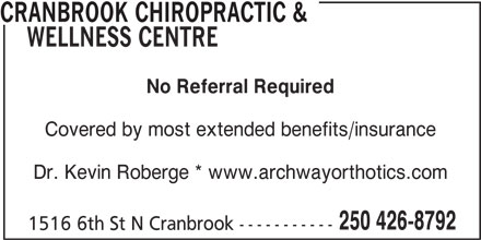 Cranbrook Chiropractic & Wellness Centre (250-426-8792) - Display Ad - 250 426-8792 1516 6th St N Cranbrook----------- CRANBROOK CHIROPRACTIC & WELLNESS CENTRE No Referral Required Covered by most extended benefits/insurance Dr. Kevin Roberge * www.archwayorthotics.com