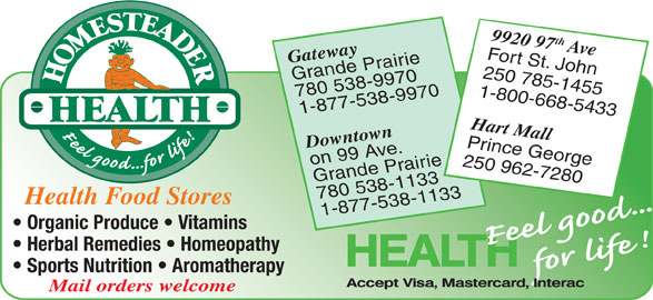 Homesteader Health Foods Ltd (250-785-1455) - Display Ad - 9920 97th Ave Fort St. John Gateway 250 785-1455 Grande Prairie 780 538-9970 1-800-668-5433 1-877-538-9970 Hart Mall Downtown Prince George on 99 Ave. 250 962-7280 Grande Prairie 780 538-1133 Health Food Stores 1-877-538-1133 Organic Produce   Vitamins Herbal Remedies   Homeopathy Sports Nutrition   Aromatherapy Mail orders welcome 9920 97th Ave Fort St. John Gateway 250 785-1455 Grande Prairie 780 538-9970 1-800-668-5433 1-877-538-9970 Hart Mall Downtown Prince George on 99 Ave. 250 962-7280 Grande Prairie 780 538-1133 Health Food Stores 1-877-538-1133 Organic Produce   Vitamins Herbal Remedies   Homeopathy Sports Nutrition   Aromatherapy Mail orders welcome
