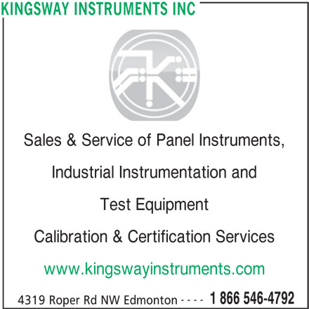 Kingsway Instruments (780-463-5264) - Display Ad - Sales & Service of Panel Instruments, Industrial Instrumentation and Test Equipment Calibration & Certification Services www.kingswayinstruments.com ---- 1 866 546-4792 4319 Roper Rd NW Edmonton KINGSWAY INSTRUMENTS INC
