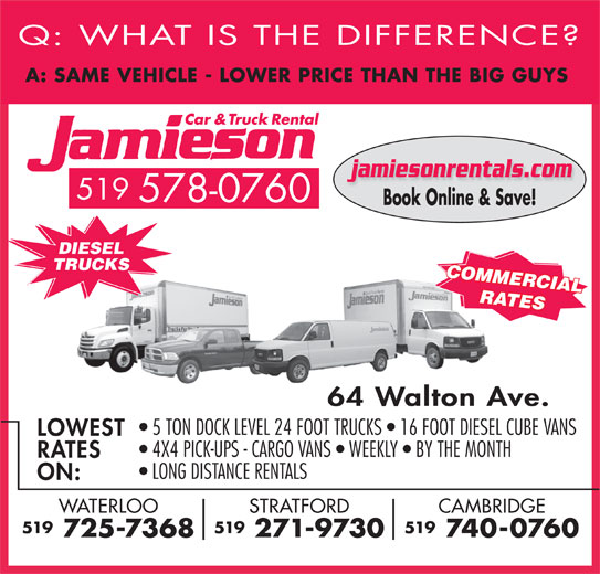 Jamieson Car and Truck Rental (519-578-0760) - Display Ad - 64 Walton Ave. 5 TON DOCK LEVEL 24 FOOT TRUCKS   16 FOOT DIESEL CUBE VANS LOWEST 4X4 PICK-UPS - CARGO VANS   WEEKLY   BY THE MONTH RATES LONG DISTANCE RENTALS ON: CAMBRIDGESTRATFORDWATERLOO 519519519 740-0760 271-9730 725-7368 Q: WHAT IS THE DIFFERENCE A: SAME VEHICLE - LOWER PRICE THAN THE BIG GUY jamiesonrentals.com 519 578-0760 Book Online & Save! DIESEL TRUCKS COMMERCIAL RATES