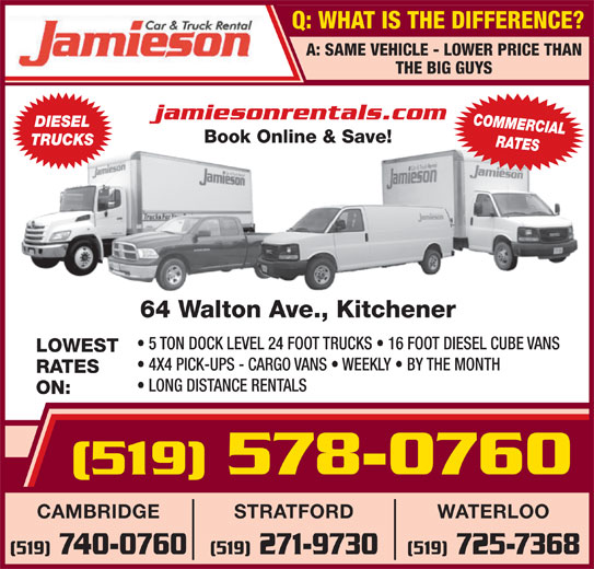 Jamieson Car and Truck Rental (519-578-0760) - Display Ad - Q: WHAT IS THE DIFFERENCE? A: SAME VEHICLE - LOWER PRICE THAN THE BIG GUYS LONG DISTANCE RENTALS ON: (519)578-0760 WATERLOOSTRATFORDCAMBRIDGE jamiesonrentals.com COMMERCIAL DIESEL Book Online & Save! TRUCKS RATES 64 Walton Ave., Kitchener 5 TON DOCK LEVEL 24 FOOT TRUCKS   16 FOOT DIESEL CUBE VANS LOWEST 4X4 PICK-UPS - CARGO VANS   WEEKLY   BY THE MONTH RATES (519) 725-7368(519) 271-9730(519) 740-0760