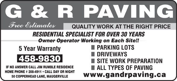 G & R Paving (506-458-9830) - Display Ad - SITE WORK PREPARATION IF NO ANSWER CALL JIM RUMBLE RESIDENCE ALL TYPES OF PAVING HOME PHONE # 208-4911   CALL DAY OR NIGHT 50 COPPERHEAD LANE, MAUGERVILLE QUALITY WORK AT THE RIGHT PRICE RESIDENTIAL SPECIALIST FOR OVER 30 YEARS DRIVEWAYS Owner Operator Working on Each Site!! PARKING LOTS