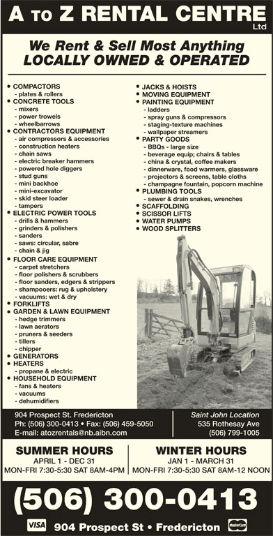 A To Z Rental Centre (506-452-9758) - Display Ad - - ladders - power trowels - spray guns & compressors - wheelbarrows - staging-texture machines CONTRACTORS EQUIPMENT - wallpaper streamers - air compressors & accessories PARTY GOODS - construction heaters - BBQs - large size - sewer & drain snakes, wrenches - tampers SCAFFOLDING ELECTRIC POWER TOOLS SCISSOR LIFTS - drills & hammers WATER PUMPS - grinders & polishers WOOD SPLITTERS - sanders - saws: circular, sabre - chain & jig FLOOR CARE EQUIPMENT - carpet stretchers - floor polishers & scrubbers - floor sanders, edgers & strippers - shampooers: rug & upholstery - vacuums: wet & dry FORKLIFTS GARDEN & LAWN EQUIPMENT - hedge trimmers - lawn aerators - pruners & seeders - tillers - chipper GENERATORS HEATERS - propane & electric HOUSEHOLD EQUIPMENT - fans & heaters - vacuums - chain saws - beverage equip; chairs & tables - electric breaker hammers - china & crystal, coffee makers - powered hole diggers - dinnerware, food warmers, glassware - stud guns - projectors & screens, table cloths - mini backhoe - champagne fountain, popcorn machine - mini-excavator PLUMBING TOOLS - skid steer loader - dehumidifiers 904 Prospect St. Fredericton Saint John Location Ph: (506) 300-0413   Fax: (506) 459-5050 535 Rothesay Ave (506) 799-1005 WINTER HOURSSUMMER HOURS JAN 1 - MARCH 31APRIL 1 - DEC 31 MON-FRI 7:30-5:30 SAT 8AM-12 NOONMON-FRI 7:30-5:30 SAT 8AM-4PM 904 Prospect St   Fredericton (506) 300-0413 A TO Z RENTAL CENTRE Ltd We Rent & Sell Most Anything LOCALLY OWNED & OPERATED COMPACTORS JACKS & HOISTS - plates & rollers MOVING EQUIPMENT CONCRETE TOOLS PAINTING EQUIPMENT - mixers