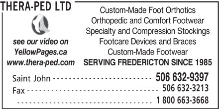 Thera-Ped Ltd (506-632-9397) - Display Ad - YellowPages.ca SERVING FREDERICTON SINCE 1985 www.thera-ped.com ------------------------- Orthopedic and Comfort Footwear Specialty and Compression Stockings Footcare Devices and Braces see our video on Custom-Made Footwear Custom-Made Foot Orthotics Saint John 506 632-9397 506 632-3213 --------------------------------- Fax 1 800 663-3668 ---------------------------------- THERA-PED LTD