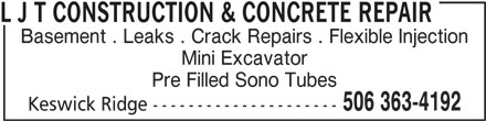 L J T Construction & Concrete Repair (506-363-4192) - Display Ad - Basement . Leaks . Crack Repairs . Flexible Injection Mini Excavator Pre Filled Sono Tubes 506 363-4192 Keswick Ridge --------------------- L J T CONSTRUCTION & CONCRETE REPAIR
