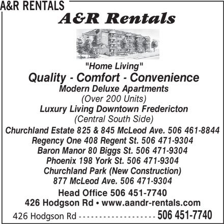 """A&R Rentals (506-451-7740) - Annonce illustrée======= - 426 Hodgson Rd ! www.aandr-rentals.com 506 451-7740 426 Hodgson Rd ------------------- A&R RENTALS """"Home Living"""" Quality - Comfort - Convenience Modern Deluxe Apartments (Over 200 Units) Luxury Living Downtown Fredericton (Central South Side) Churchland Estate 825 & 845 McLeod Ave. 506 461-8844 Regency One 408 Regent St. 506 471-9304 Baron Manor 80 Biggs St. 506 471-9304 Phoenix 198 York St. 506 471-9304 Churchland Park (New Construction) 877 McLeod Ave. 506 471-9304 Head Office 506 451-7740"""