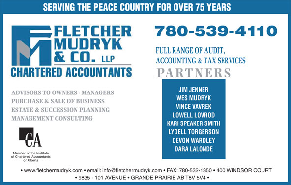 Fletcher Mudryk & Co LLP (780-539-4110) - Display Ad - SERVING THE PEACE COUNTRY FOR OVER 75 YEARS PARTNERS JIM JENNER ADVISORS TO OWNERS - MANAGERS WES MUDRYK PURCHASE & SALE OF BUSINESS VINCE VAVREK ESTATE & SUCCESSION PLANNING LOWELL LOVROD MANAGEMENT CONSULTING KARI SPEAKER SMITH LYDELL TORGERSON DEVON WARDLEY DARA LALONDE 9835 - 101 AVENUE   GRANDE PRAIRIE AB T8V 5V4