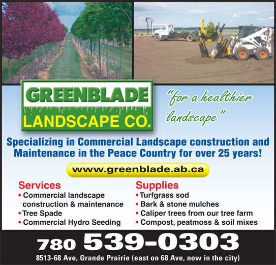 Greenblade Landscape Co Ltd (780-539-0303) - Annonce illustrée======= - for a healthier landscape LANDSCAPE CO. Specializing in Commercial Landscape construction andpecializinginCommercialLands Maintenance in the Peace Country for over 25 years! www.greenblade.ab.ca Supplies Services Turfgrass sod Commercial landscape Bark & stone mulches construction & maintenance Caliper trees from our tree farm Tree Spade Compost, peatmoss & soil mixes Commercial Hydro Seeding 780 539-0303 8513-68 Ave, Grande Prairie (east on 68 Ave, now in the city)