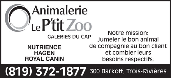 Animalerie Le P'tit Zoo (819-372-1877) - Annonce illustrée======= - Notre mission: GALERIES DU CAP Jumeler le bon animal de compagnie au bon client NUTRIENCE et combler leurs HAGEN ROYAL CANIN besoins respectifs. 300 Barkoff, Trois-Rivières (819) 372-1877