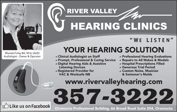 River Valley Hearing Clinics (506-357-3222) - Display Ad - YOUR HEARING SOLUTION Audiologist - Owner & OperatorAudiologist - Owner & Operator Clinical Audiologist on Staff Professional Hearing Evaluations Prompt, Professional & Caring Service Repairs to All Makes & Models Digital Hearing Aids & Assistive Hospital Prescriptions Filled Listening Devices Generous Trial Period Registered Provider for Custom Noise, Musician VAC & Worksafe NB & Swimmer s Molds www.rivervalleyhearing.com 357-3222 Oromocto Professional Building, 66 Broad Road Suite 204, Oromocto Rhonda Finlay BA, M.Sc (AUD)Rhonda Finlay BA, M.Sc (AUD)