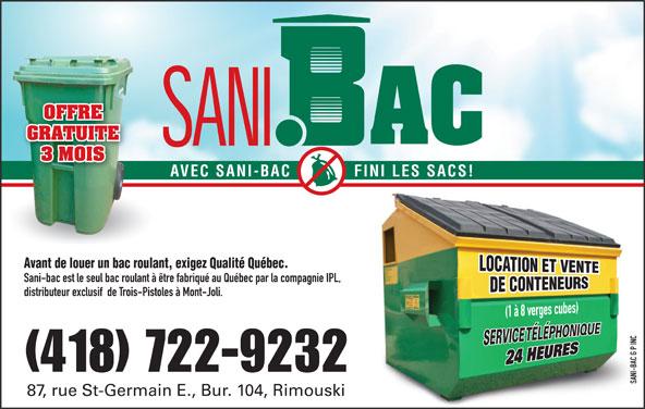 Sani-bac G P Inc (418-722-9232) - Annonce illustrée======= - OFFRE GRATUITE 3 MOIS AVEC SANI-BAC FINI LES SACS! Avant de louer un bac roulant, exigez Qualité Québec. Sani-bac est le seul bac roulant à être fabriqué au Québec par la compagnie IPL, distributeur exclusif  de Trois-Pistoles à Mont-Joli. INC G P -BAC (418) 722-9232 SANI-BAC G P INCSANI 87, rue St-Germain E., Bur. 104, Rimouski