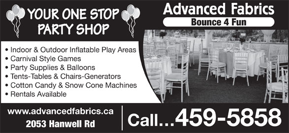 Advanced Fabrics (506-459-5858) - Display Ad - Advanced Fabrics YOUR ONE STOP Bounce 4 Fun PARTY SHOP Indoor & Outdoor Inflatable Play Areas Carnival Style Games Party Supplies & Balloons Tents-Tables & Chairs-Generators Cotton Candy & Snow Cone Machines Rentals Available www.advancedfabrics.ca Call 459-5858 2053 Hanwell Rd