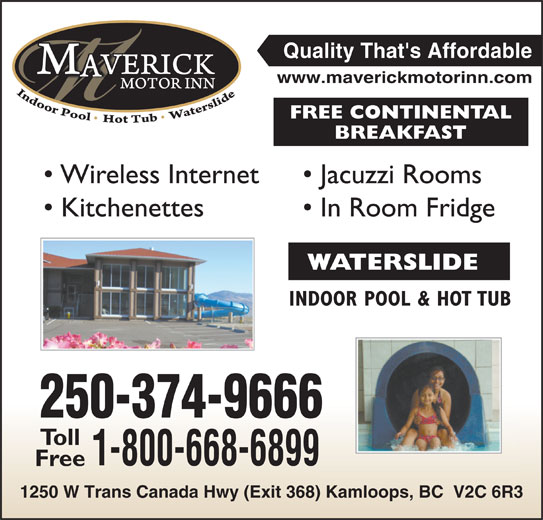 Maverick Motor Inn & Waterslide (250-374-9666) - Display Ad - Quality That's Affordable www.maverickmotorinn.com FREE CONTINENTAL BREAKFAST Wireless Internet Jacuzzi Rooms Kitchenettes In Room Fridge WATERSLIDE INDOOR POOL & HOT TUBDOOR POOL & HOT TUB 250-374-9666 Toll 1-800-668-6899 Free 1250 W Trans Canada Hwy (Exit 368) Kamloops, BC  V2C 6R38) Kamloops, BC  V2C 6R3