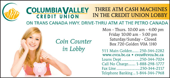 Columbia Valley Credit Union (250-344-2282) - Display Ad - Loans Dept.................250-344-7024 Call No Charge.......1-888-298-1777 Fax Line......................250-344-2117 Telephone Banking..1-844-344-7968 511 Main Golden......250-344-2282 THREE ATM CASH MACHINES OLUMBIAALLEY IN THE CREDIT UNION LOBBY CREDIT UNION ON TRANS CANADA HWY. DRIVE-THRU ATM AT THE PETRO CANADA Mon - Thurs. 10:00 am - 4:00 pm Friday 10:00 am - 5:00 pm Saturday/Sunday - Closed Coin Counter Box 720 Golden V0A 1H0 in Lobby
