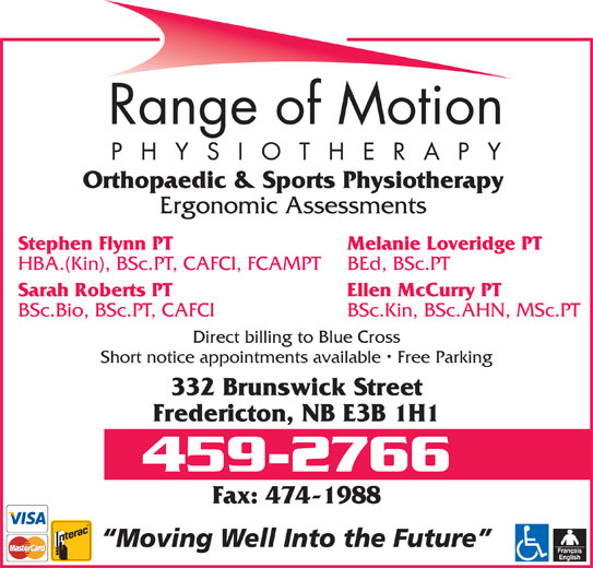 Range Of Motion - Physiotherapy (506-459-2766) - Annonce illustrée======= - Direct billing to Blue Cross Short notice appointments available   Free Parking 332 Brunswick Street Fredericton, NB E3B 1H1 459-2766 Fax: 474-1988 Moving Well Into the Future Ergonomic Assessments Stephen Flynn PT Melanie Loveridge PT HBA.(Kin), BSc.PT, CAFCI, FCAMPT BEd, BSc.PT Sarah Roberts PT Ellen McCurry PT Orthopaedic & Sports Physiotherapy BSc.Bio, BSc.PT, CAFCI BSc.Kin, BSc.AHN, MSc.PT