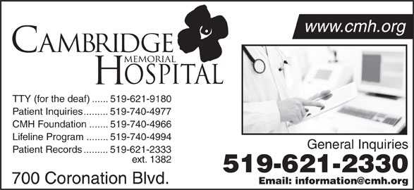 Cambridge Memorial Hospital (519-621-2330) - Display Ad - www.cmh.org TTY (for the deaf)......519-621-9180 Patient Inquiries.........519-740-4977 CMH Foundation.......519-740-4966 Lifeline Program........519-740-4994 General Inquiries Patient Records.........519-621-2333 ext. 1382 519-621-2330 700 Coronation Blvd.
