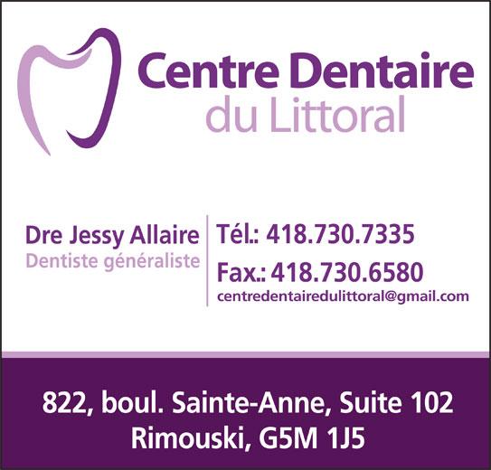 Centre Dentaire du Littoral (418-730-7335) - Annonce illustrée======= - Tél.: 418.730.7335 Dre Jessy Allaire Dentiste généraliste Fax.:418.730.6580 822, boul. Sainte-Anne, Suite 102 Rimouski, G5M 1J5