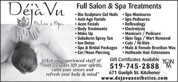 Deja Vu Salon & Spa (519-745-2888) - Display Ad - 671 Guelph St. Kitchener www.dejavuaesthetics.com Full Salon & Spa Treatments Bio Sculpture Gel Nails Spa Manicures Anti-Age Facials Spa Pedicures Acne Facials Reflexology Body Treatments Electrolysis Make Up Manicure / Pedicure Soladerm Spray Tan Skin Tags / Wart Removal Ion Detox Cuts / Hi-lites Spa & Bridal Packages Male & Female Brazilian Wax Ear/Nose Piercing Hotheads Hair Extensions Gift Certificates Available 519-745-2888