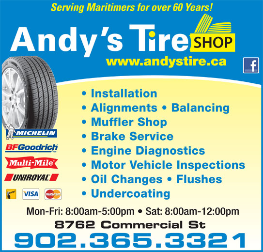 Andy's Tire Shop Ltd (902-681-5500) - Display Ad - Brake Service 902.365.3321 Engine Diagnostics Motor Vehicle Inspections Oil Changes   Flushes Undercoating Mon-Fri: 8:00am-5:00pm   Sat: 8:00am-12:00pm Serving Maritimers for over 60 Years! YOUR FULL SERVICE CENTRE Installation Alignments   Balancing Muffler Shop