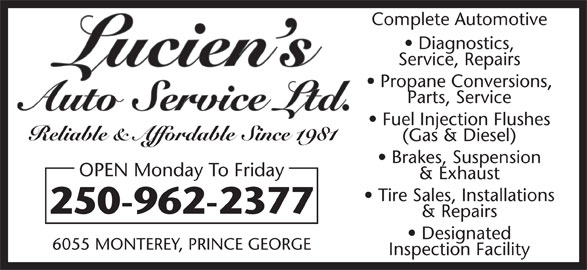 Lucien's Auto Service Ltd (250-962-2377) - Display Ad - Complete Automotive Diagnostics, Service, Repairs Propane Conversions, Parts, Service Fuel Injection Flushes Reliable & Affordable Since 1981 (Gas & Diesel) Brakes, Suspension OPEN Monday To Friday & Exhaust Tire Sales, Installations 250-962-2377 & Repairs Designated 6055 MONTEREY, PRINCE GEORGE Inspection Facility